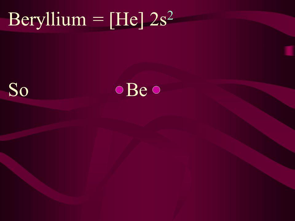 Beryllium = [He] 2s2 So Be
